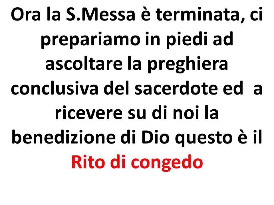Ora la S.Messa è terminata, ci prepariamo in piedi ad ascoltare la preghiera conclusiva del sacerdote ed a ricevere su di noi la benedizione di Dio qu
