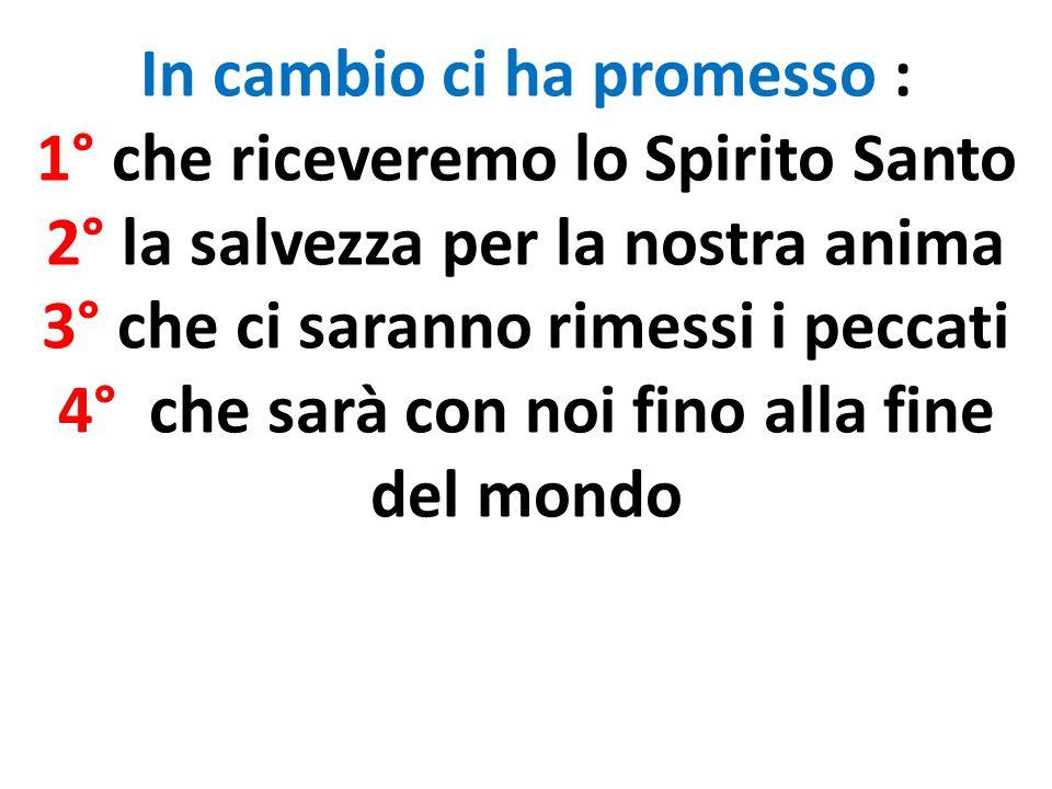 In cambio ci ha promesso : 1° che riceveremo lo Spirito Santo 2° la salvezza per la nostra anima 3° che ci saranno rimessi i peccati 4° che sarà con n