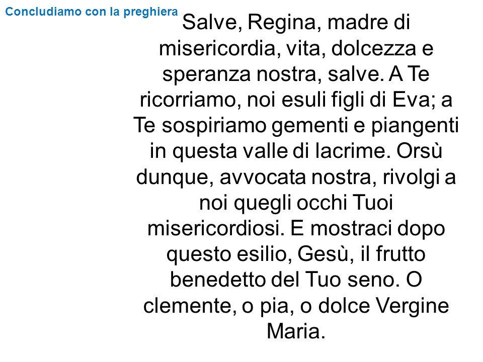 Concludiamo con la preghiera Salve, Regina, madre di misericordia, vita, dolcezza e speranza nostra, salve. A Te ricorriamo, noi esuli figli di Eva; a