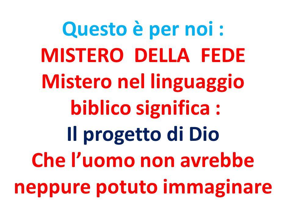 Questo è per noi : MISTERO DELLA FEDE Mistero nel linguaggio biblico significa : Il progetto di Dio Che l'uomo non avrebbe neppure potuto immaginare