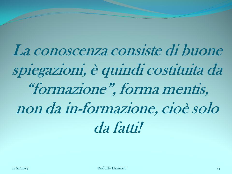 """La conoscenza consiste di buone spiegazioni, è quindi costituita da """"formazione"""", forma mentis, non da in-formazione, cioè solo da fatti! 22/11/2013 R"""