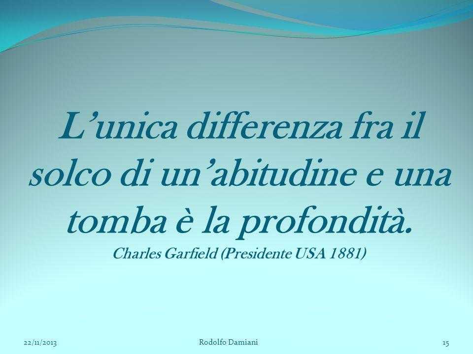L'unica differenza fra il solco di un'abitudine e una tomba è la profondità. Charles Garfield (Presidente USA 1881) 22/11/2013 Rodolfo Damiani15