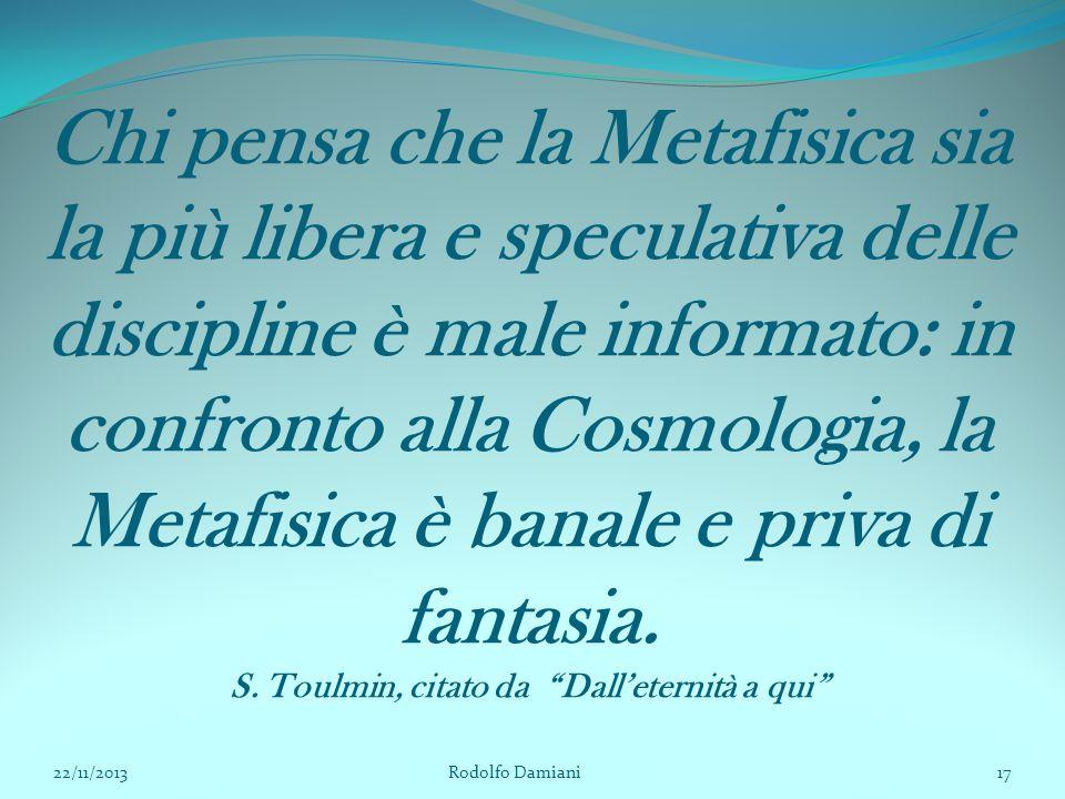 Chi pensa che la Metafisica sia la più libera e speculativa delle discipline è male informato: in confronto alla Cosmologia, la Metafisica è banale e