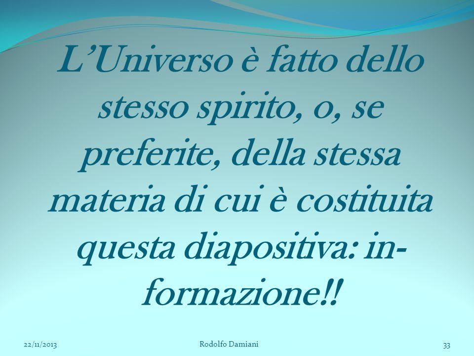 L'Universo è fatto dello stesso spirito, o, se preferite, della stessa materia di cui è costituita questa diapositiva: in- formazione!! 22/11/2013 Rod