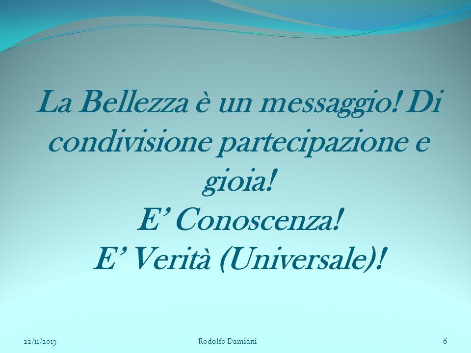 La Bellezza è un messaggio! Di condivisione partecipazione e gioia! E' Conoscenza! E' Verità (Universale)! 22/11/2013 Rodolfo Damiani6