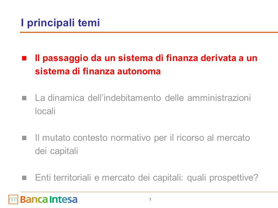 1 I principali temi Il passaggio da un sistema di finanza derivata a un sistema di finanza autonoma La dinamica dell'indebitamento delle amministrazioni locali Il mutato contesto normativo per il ricorso al mercato dei capitali Enti territoriali e mercato dei capitali: quali prospettive