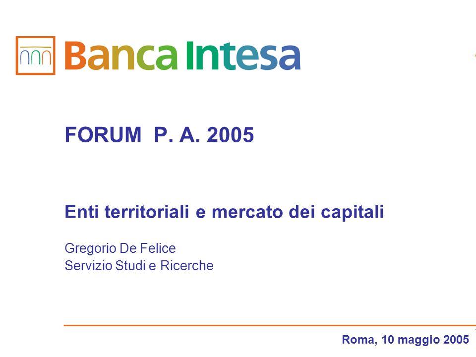 Roma, 10 maggio 2005 FORUM P. A. 2005 Enti territoriali e mercato dei capitali Gregorio De Felice Servizio Studi e Ricerche