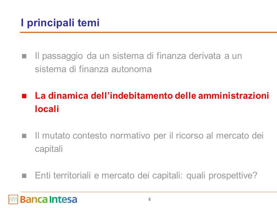 8 I principali temi Il passaggio da un sistema di finanza derivata a un sistema di finanza autonoma La dinamica dell'indebitamento delle amministrazioni locali Il mutato contesto normativo per il ricorso al mercato dei capitali Enti territoriali e mercato dei capitali: quali prospettive