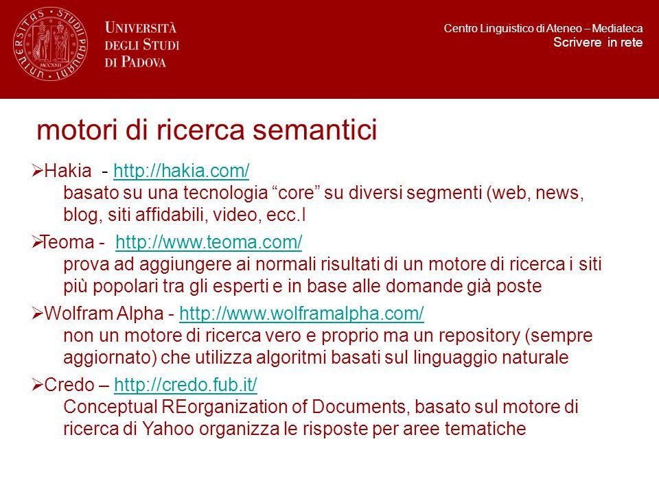 motori di ricerca semantici  Hakia - http://hakia.com/ http://hakia.com/ basato su una tecnologia core su diversi segmenti (web, news, blog, siti affidabili, video, ecc.I  Teoma - http://www.teoma.com/http://www.teoma.com/ prova ad aggiungere ai normali risultati di un motore di ricerca i siti più popolari tra gli esperti e in base alle domande già poste  Wolfram Alpha - http://www.wolframalpha.com/http://www.wolframalpha.com/ non un motore di ricerca vero e proprio ma un repository (sempre aggiornato) che utilizza algoritmi basati sul linguaggio naturale  Credo – http://credo.fub.it/http://credo.fub.it/ Conceptual REorganization of Documents, basato sul motore di ricerca di Yahoo organizza le risposte per aree tematiche Centro Linguistico di Ateneo – Mediateca Scrivere in rete