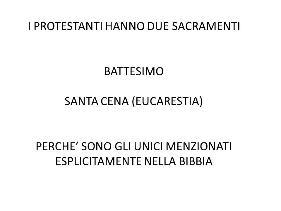 I PROTESTANTI HANNO DUE SACRAMENTI BATTESIMO SANTA CENA (EUCARESTIA) PERCHE' SONO GLI UNICI MENZIONATI ESPLICITAMENTE NELLA BIBBIA