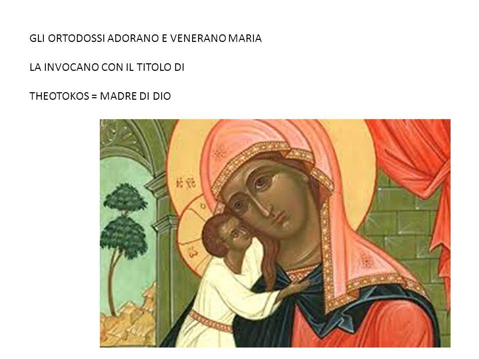 GLI ORTODOSSI ADORANO E VENERANO MARIA LA INVOCANO CON IL TITOLO DI THEOTOKOS = MADRE DI DIO