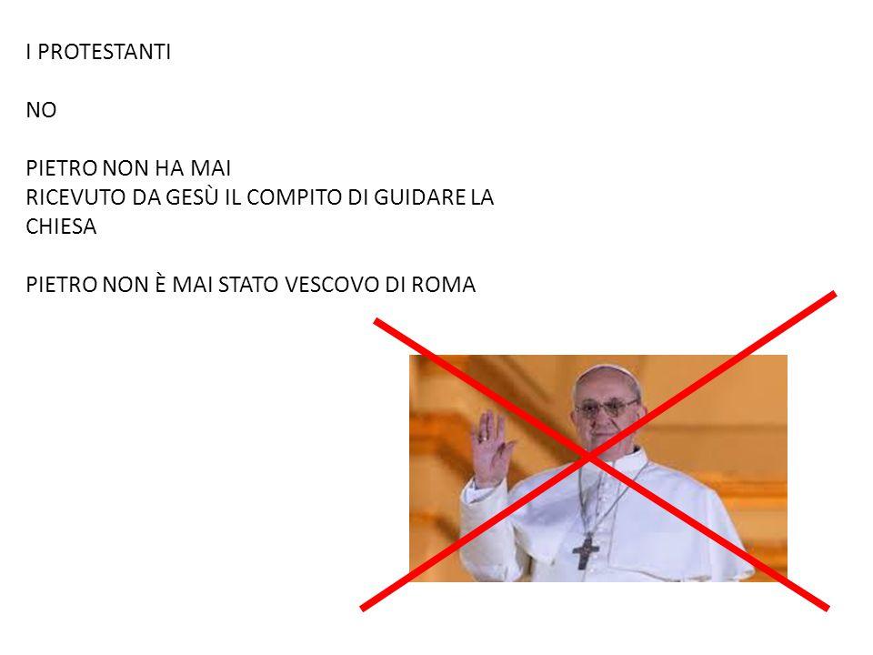 I PROTESTANTI NO PIETRO NON HA MAI RICEVUTO DA GESÙ IL COMPITO DI GUIDARE LA CHIESA PIETRO NON È MAI STATO VESCOVO DI ROMA
