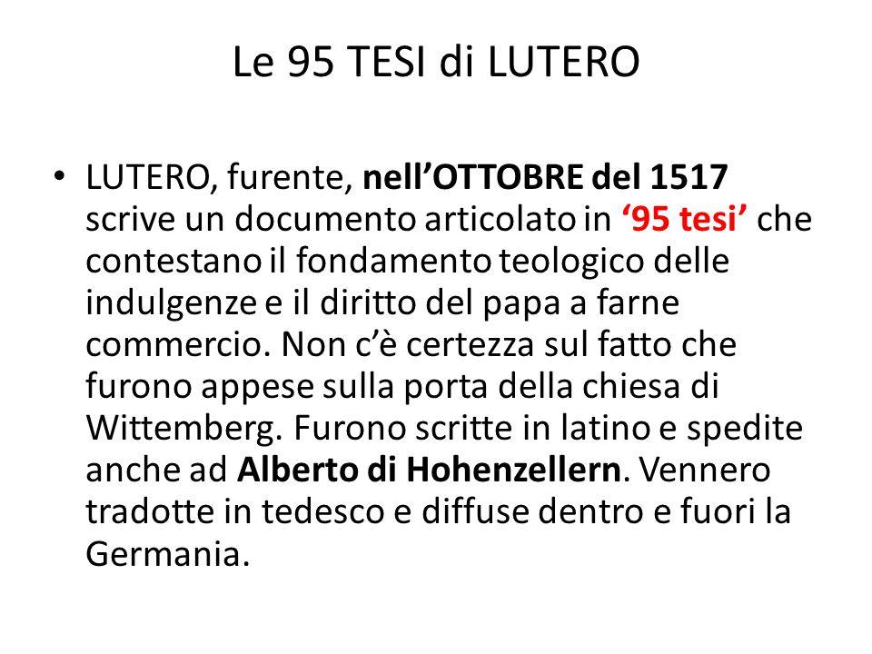 Le 95 TESI di LUTERO LUTERO, furente, nell'OTTOBRE del 1517 scrive un documento articolato in '95 tesi' che contestano il fondamento teologico delle i