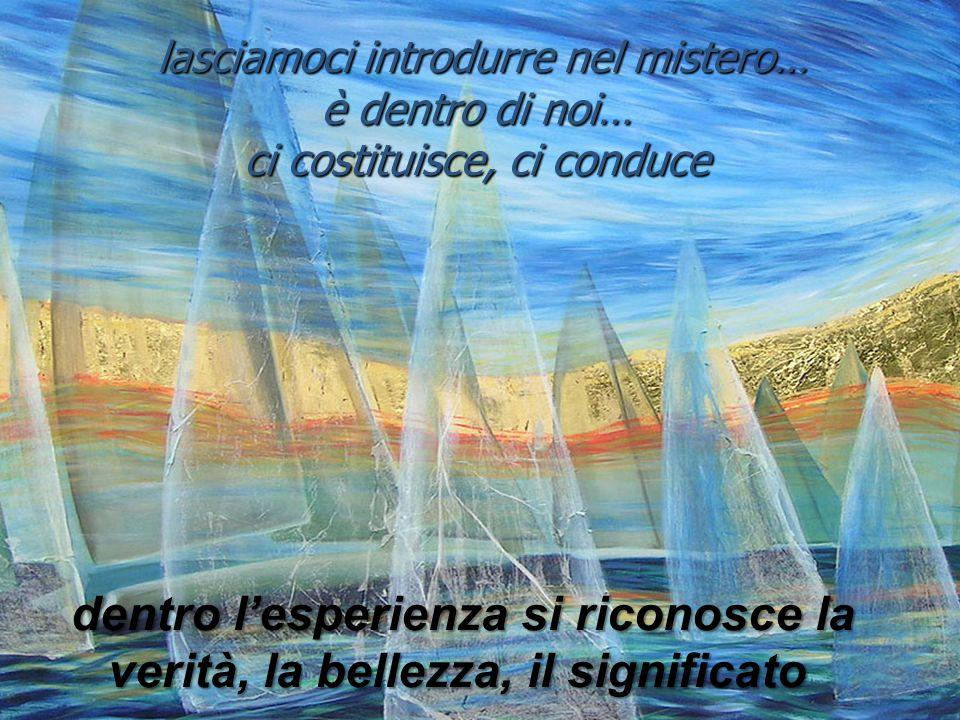 lasciamoci introdurre nel mistero… è dentro di noi… ci costituisce, ci conduce lasciamoci introdurre nel mistero… è dentro di noi… ci costituisce, ci