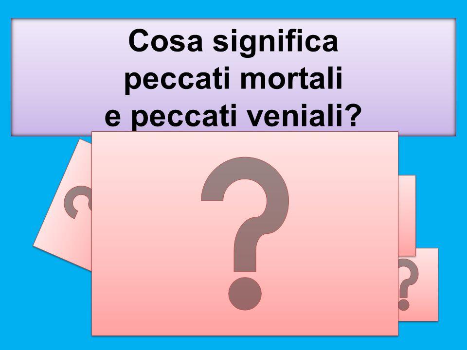Cosa significa peccati mortali e peccati veniali?