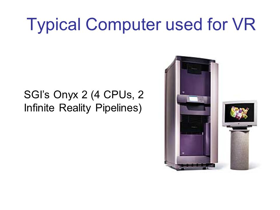 Typical Computer used for VR SGI's Onyx 2 (4 CPUs, 2 Infinite Reality Pipelines)