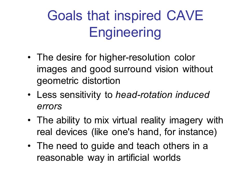 The desire for higher-resolution color images and good surround vision without geometric distortion Less sensitivity to head-rotation induced errors The ability to mix virtual reality imagery with real devices (like one s hand, for instance) The need to guide and teach others in a reasonable way in artificial worlds Goals that inspired CAVE Engineering