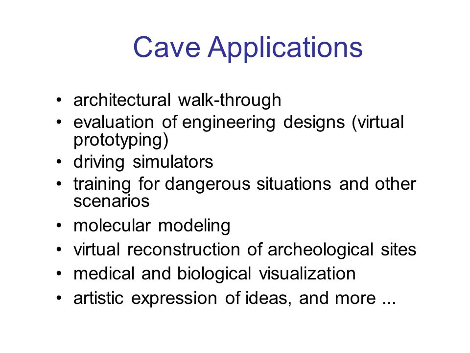 Cave Applications architectural walk-through evaluation of engineering designs (virtual prototyping) driving simulators training for dangerous situations and other scenarios molecular modeling virtual reconstruction of archeological sites medical and biological visualization artistic expression of ideas, and more...