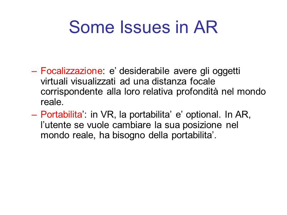 Some Issues in AR –Focalizzazione: e' desiderabile avere gli oggetti virtuali visualizzati ad una distanza focale corrispondente alla loro relativa profondità nel mondo reale.