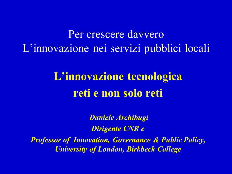 Per crescere davvero L'innovazione nei servizi pubblici locali L'innovazione tecnologica reti e non solo reti Daniele Archibugi Dirigente CNR e Profes