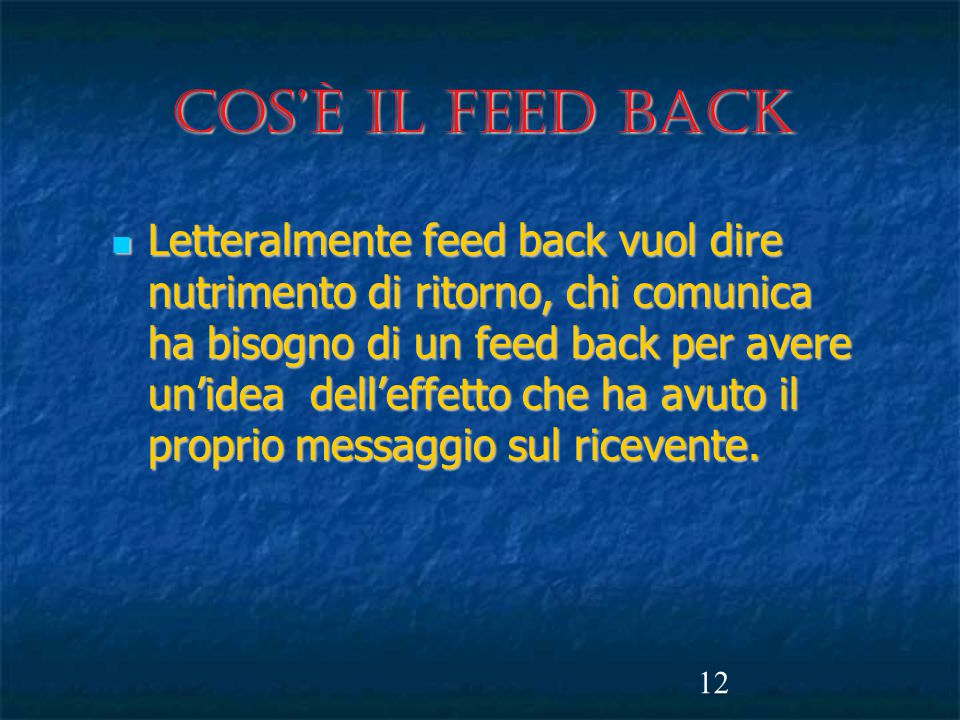 12 Cos'è il FEED BACK Letteralmente feed back vuol dire nutrimento di ritorno, chi comunica ha bisogno di un feed back per avere un'idea dell'effetto che ha avuto il proprio messaggio sul ricevente.