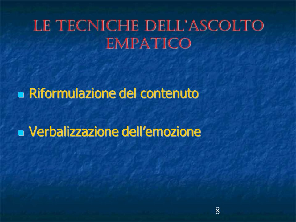 8 LE TECNICHE DELL'ASCOLTO EMPATICO Riformulazione del contenuto Riformulazione del contenuto Verbalizzazione dell'emozione Verbalizzazione dell'emozione