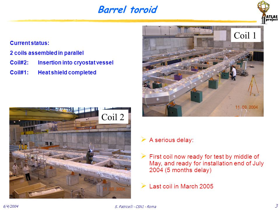 6/4/2004 S. Patricelli - CSN1 - Roma 3 Barrel toroid Current status: 2 coils assembled in parallel Coil#2: Insertion into cryostat vessel Coil#1: Heat
