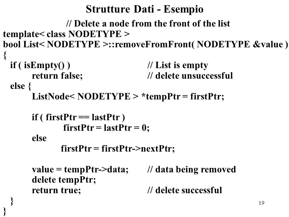 19 Strutture Dati - Esempio // Delete a node from the front of the list template bool List ::removeFromFront( NODETYPE &value ) { if ( isEmpty() ) // List is empty return false; // delete unsuccessful else { ListNode *tempPtr = firstPtr; if ( firstPtr == lastPtr ) firstPtr = lastPtr = 0; else firstPtr = firstPtr->nextPtr; value = tempPtr->data; // data being removed delete tempPtr; return true; // delete successful }