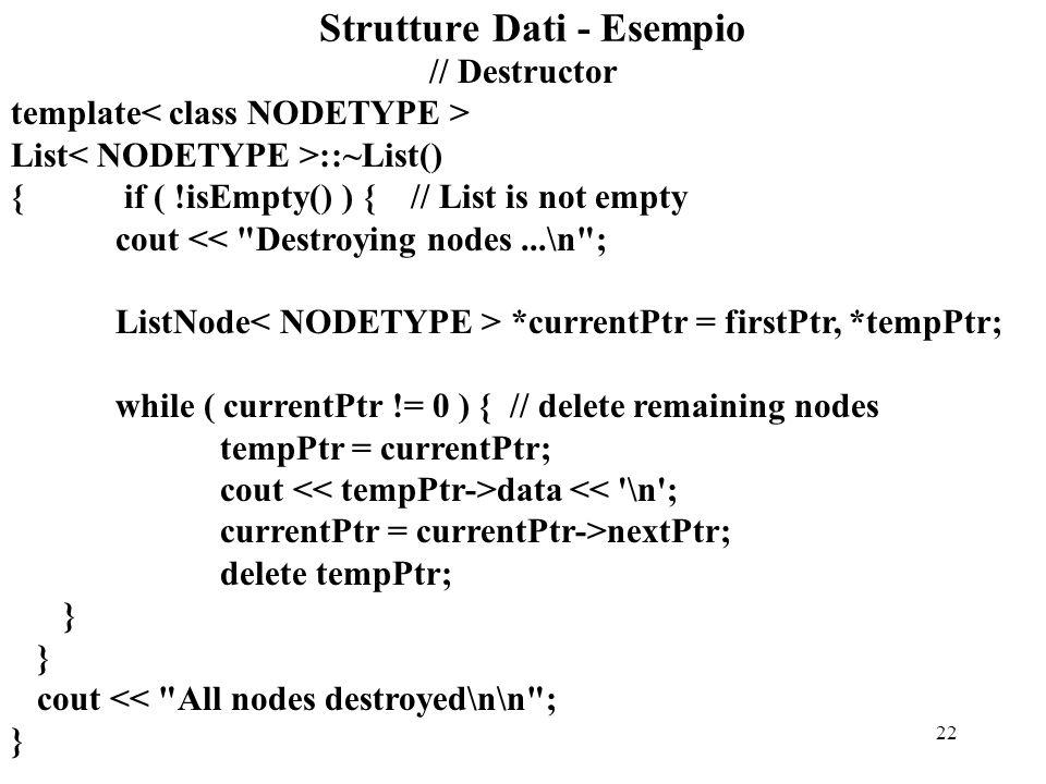 22 Strutture Dati - Esempio // Destructor template List ::~List() { if ( !isEmpty() ) { // List is not empty cout << Destroying nodes...\n ; ListNode *currentPtr = firstPtr, *tempPtr; while ( currentPtr != 0 ) { // delete remaining nodes tempPtr = currentPtr; cout data << \n ; currentPtr = currentPtr->nextPtr; delete tempPtr; } cout << All nodes destroyed\n\n ; }