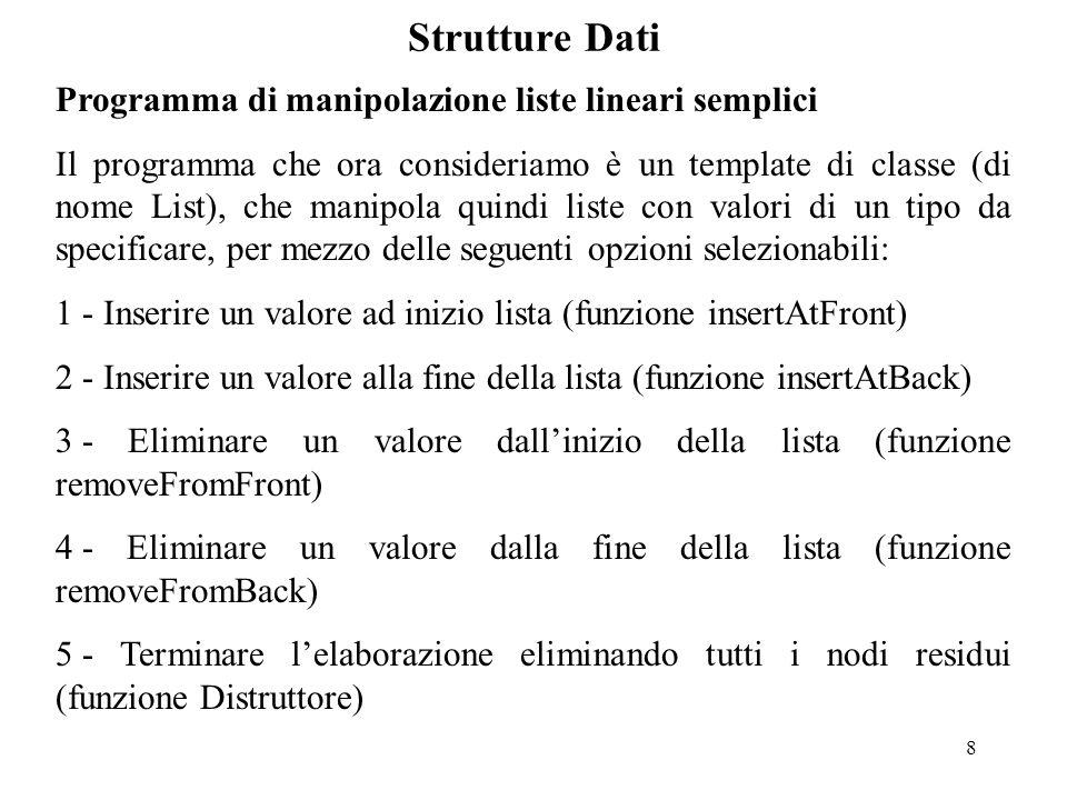 8 Strutture Dati Programma di manipolazione liste lineari semplici Il programma che ora consideriamo è un template di classe (di nome List), che manipola quindi liste con valori di un tipo da specificare, per mezzo delle seguenti opzioni selezionabili: 1 - Inserire un valore ad inizio lista (funzione insertAtFront) 2 - Inserire un valore alla fine della lista (funzione insertAtBack) 3 - Eliminare un valore dall'inizio della lista (funzione removeFromFront) 4 - Eliminare un valore dalla fine della lista (funzione removeFromBack) 5 - Terminare l'elaborazione eliminando tutti i nodi residui (funzione Distruttore)
