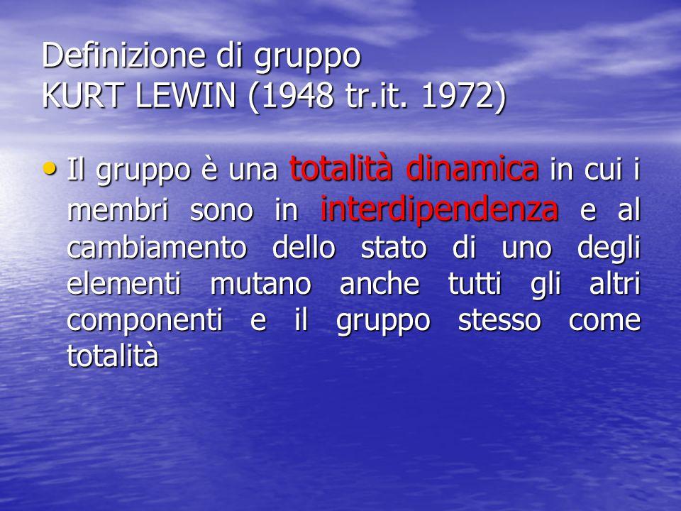 Definizione di gruppo KURT LEWIN (1948 tr.it. 1972) Il gruppo è una totalità dinamica in cui i membri sono in interdipendenza e al cambiamento dello s