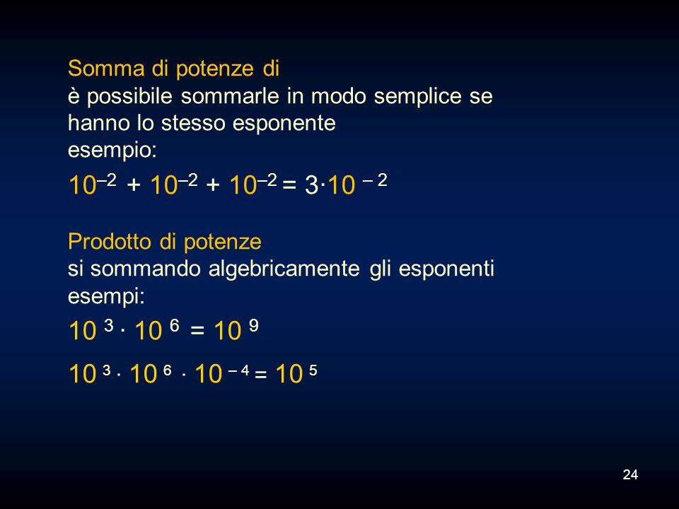 24 Somma di potenze di è possibile sommarle in modo semplice se hanno lo stesso esponente esempio: 10 –2 + 10 –2 + 10 –2 = 3·10 – 2 Prodotto di potenz
