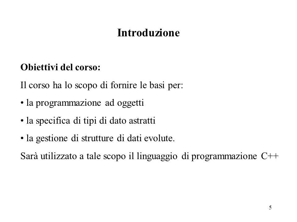 5 Introduzione Obiettivi del corso: Il corso ha lo scopo di fornire le basi per: la programmazione ad oggetti la specifica di tipi di dato astratti la