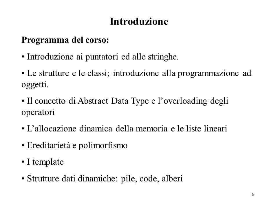 6 Introduzione Programma del corso: Introduzione ai puntatori ed alle stringhe. Le strutture e le classi; introduzione alla programmazione ad oggetti.