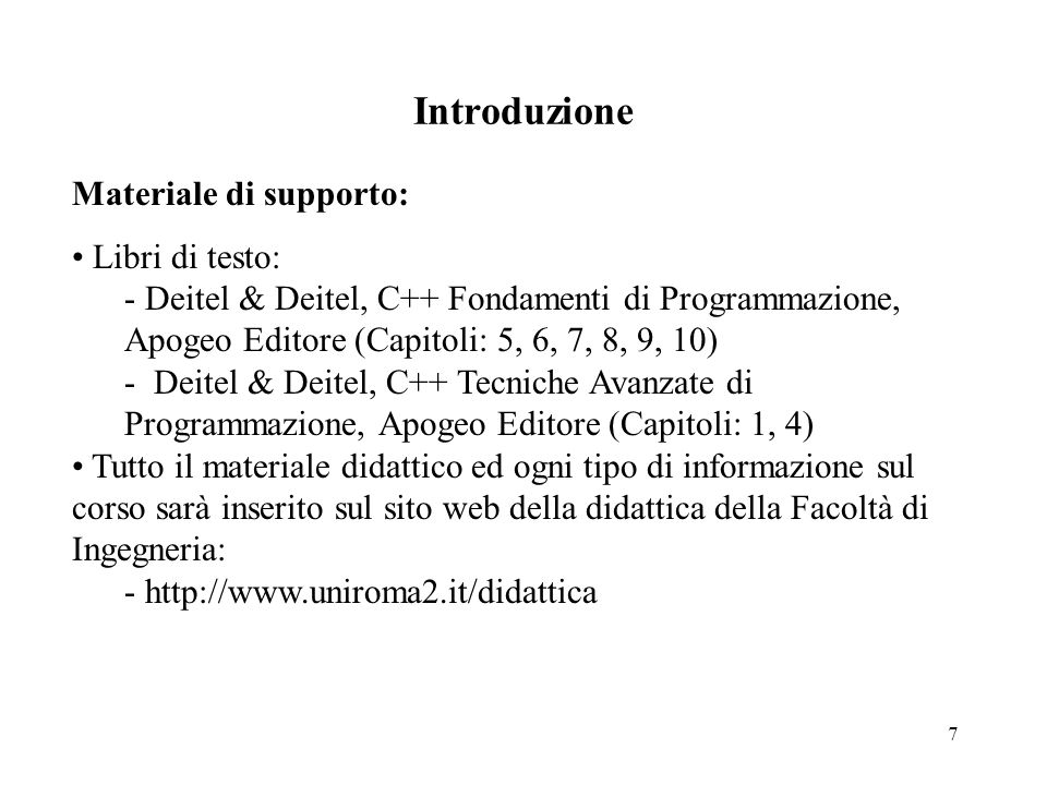 7 Introduzione Materiale di supporto: Libri di testo:  Deitel & Deitel, C++ Fondamenti di Programmazione, Apogeo Editore (Capitoli: 5, 6, 7, 8, 9, 10