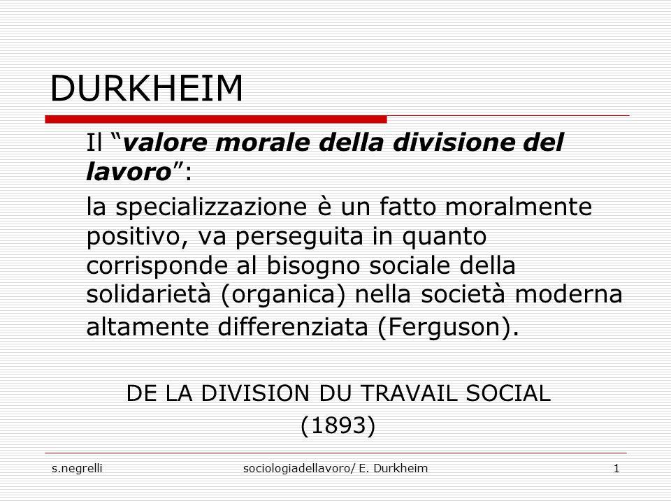 """s.negrellisociologiadellavoro/ E. Durkheim1 DURKHEIM Il """"valore morale della divisione del lavoro"""": la specializzazione è un fatto moralmente positivo"""