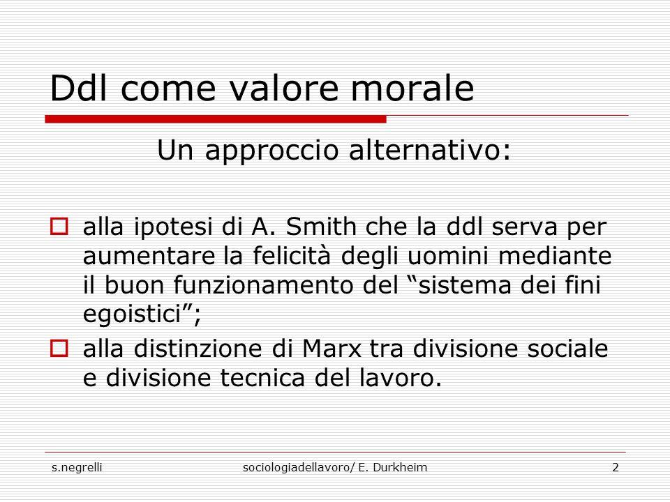 s.negrellisociologiadellavoro/ E. Durkheim2 Ddl come valore morale Un approccio alternativo:  alla ipotesi di A. Smith che la ddl serva per aumentare