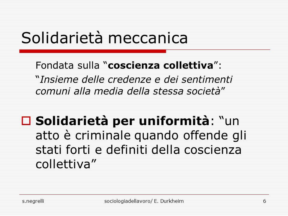 """s.negrellisociologiadellavoro/ E. Durkheim6 Solidarietà meccanica Fondata sulla """"coscienza collettiva"""": """"Insieme delle credenze e dei sentimenti comun"""