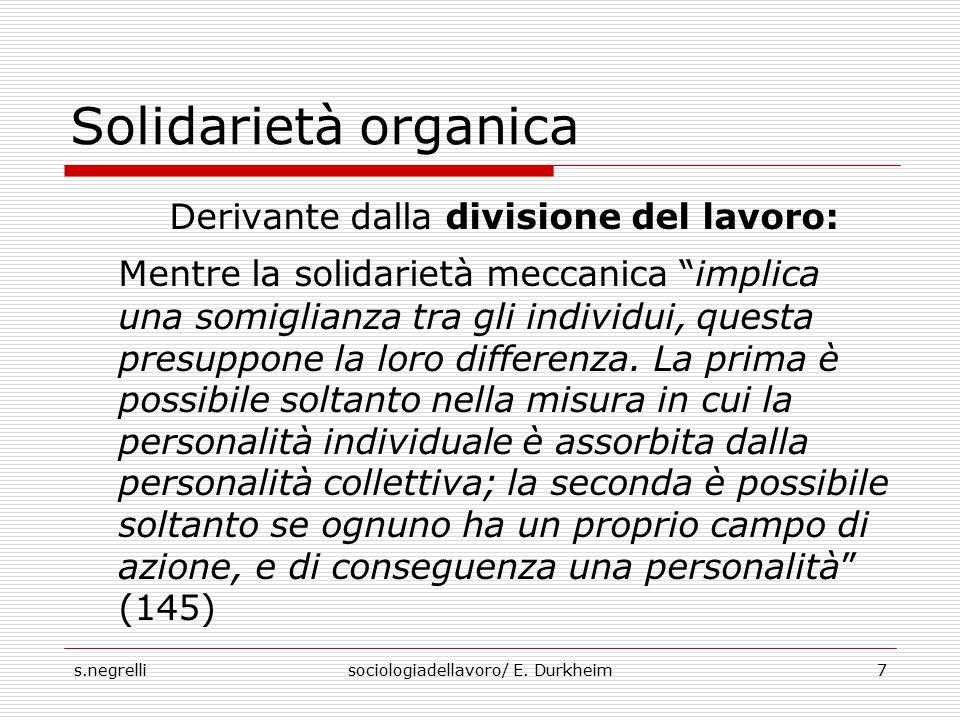 """s.negrellisociologiadellavoro/ E. Durkheim7 Solidarietà organica Derivante dalla divisione del lavoro: Mentre la solidarietà meccanica """"implica una so"""