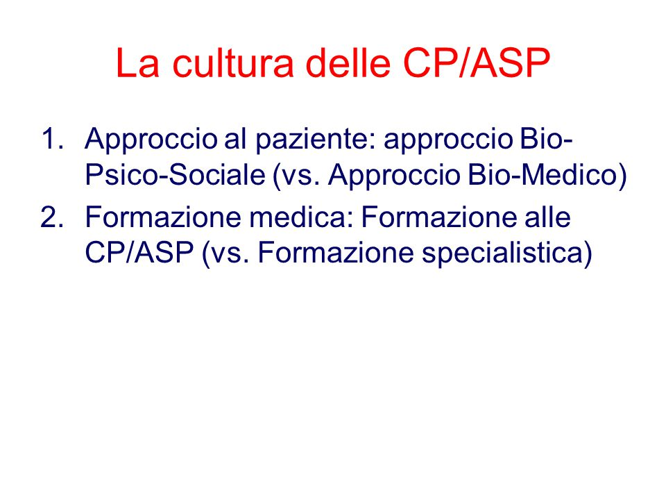 La cultura delle CP/ASP 1.Approccio al paziente: approccio Bio- Psico-Sociale (vs. Approccio Bio-Medico) 2.Formazione medica: Formazione alle CP/ASP (