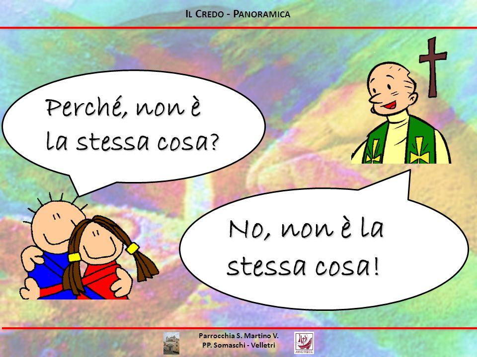 Parrocchia S. Martino V. PP. Somaschi - Velletri Perché, non è la stessa cosa? No, non è la stessa cosa! I L C REDO - P ANORAMICA