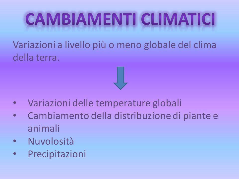 Variazioni a livello più o meno globale del clima della terra. Variazioni delle temperature globali Cambiamento della distribuzione di piante e animal