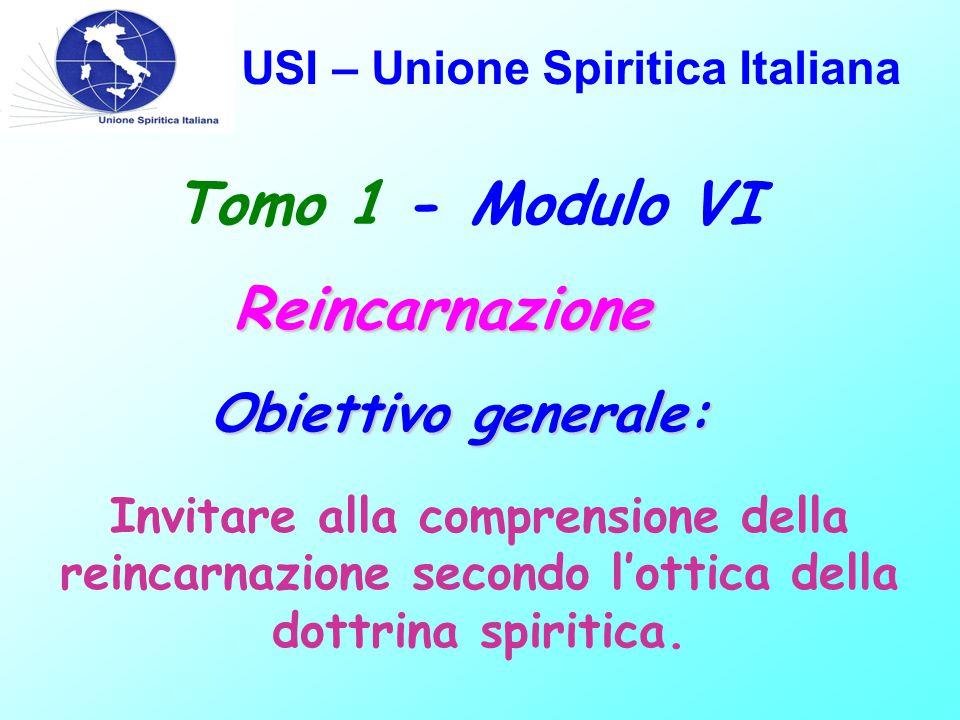 USI – Unione Spiritica Italiana Tomo 1 - Modulo VIReincarnazione Obiettivo generale: Invitare alla comprensione della reincarnazione secondo l'ottica della dottrina spiritica.
