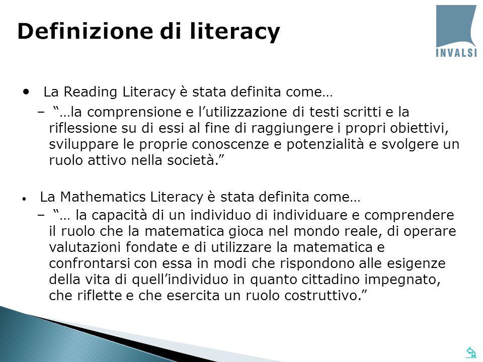  Definizione di literacy La Reading Literacy è stata definita come… – …la comprensione e l'utilizzazione di testi scritti e la riflessione su di essi al fine di raggiungere i propri obiettivi, sviluppare le proprie conoscenze e potenzialità e svolgere un ruolo attivo nella società. La Mathematics Literacy è stata definita come… – … la capacità di un individuo di individuare e comprendere il ruolo che la matematica gioca nel mondo reale, di operare valutazioni fondate e di utilizzare la matematica e confrontarsi con essa in modi che rispondono alle esigenze della vita di quell'individuo in quanto cittadino impegnato, che riflette e che esercita un ruolo costruttivo.