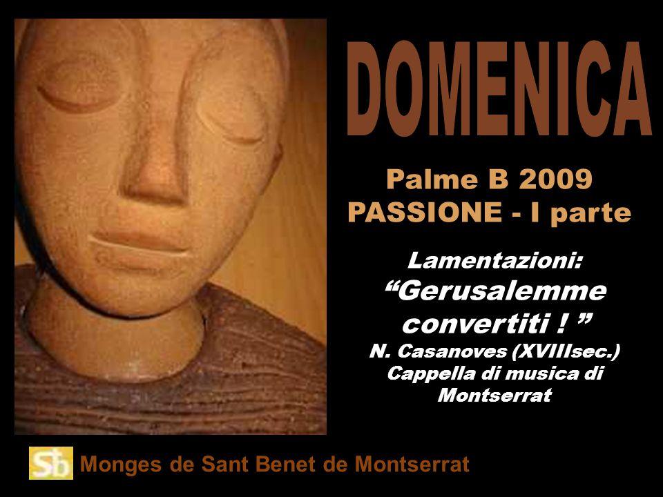Monges de Sant Benet de Montserrat Amb el « Palme B 2009 PASSIONE - I parte Lamentazioni: Gerusalemme convertiti .
