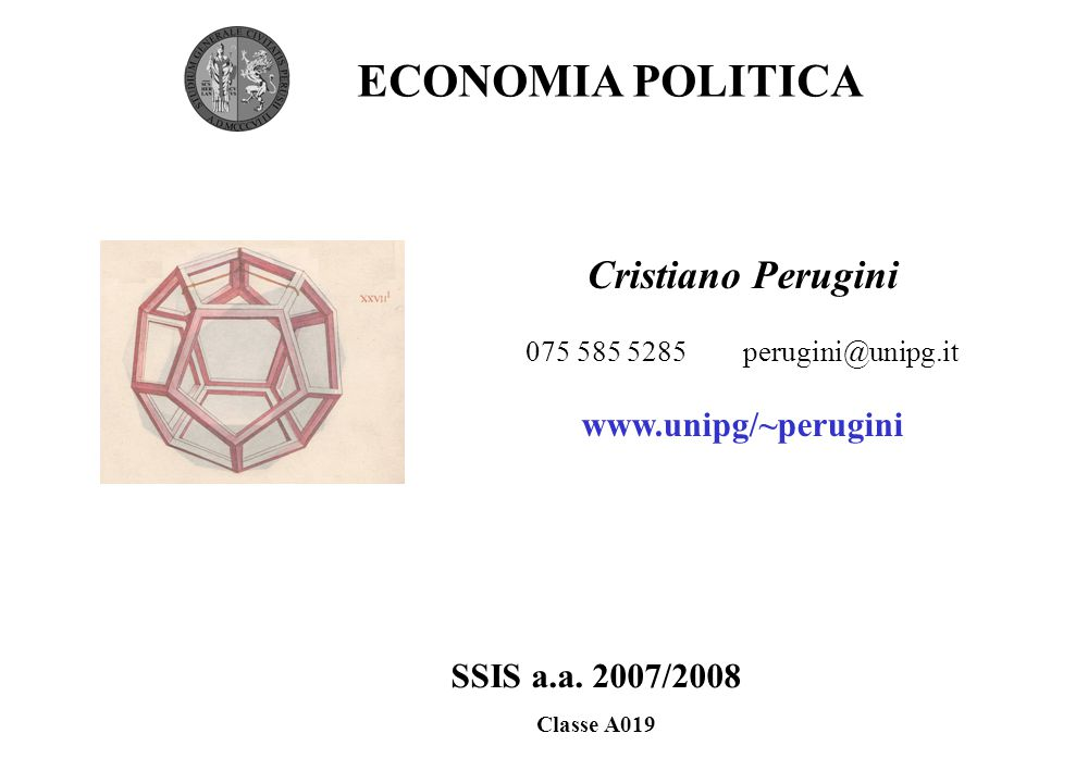 Cristiano Perugini 075 585 5285 perugini@unipg.it www.unipg/~perugini ECONOMIA POLITICA SSIS a.a. 2007/2008 Classe A019