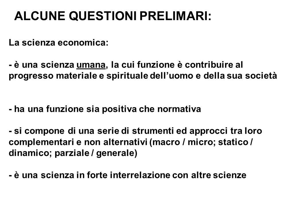 ALCUNE QUESTIONI PRELIMARI: La scienza economica: - è una scienza umana, la cui funzione è contribuire al progresso materiale e spirituale dell'uomo e