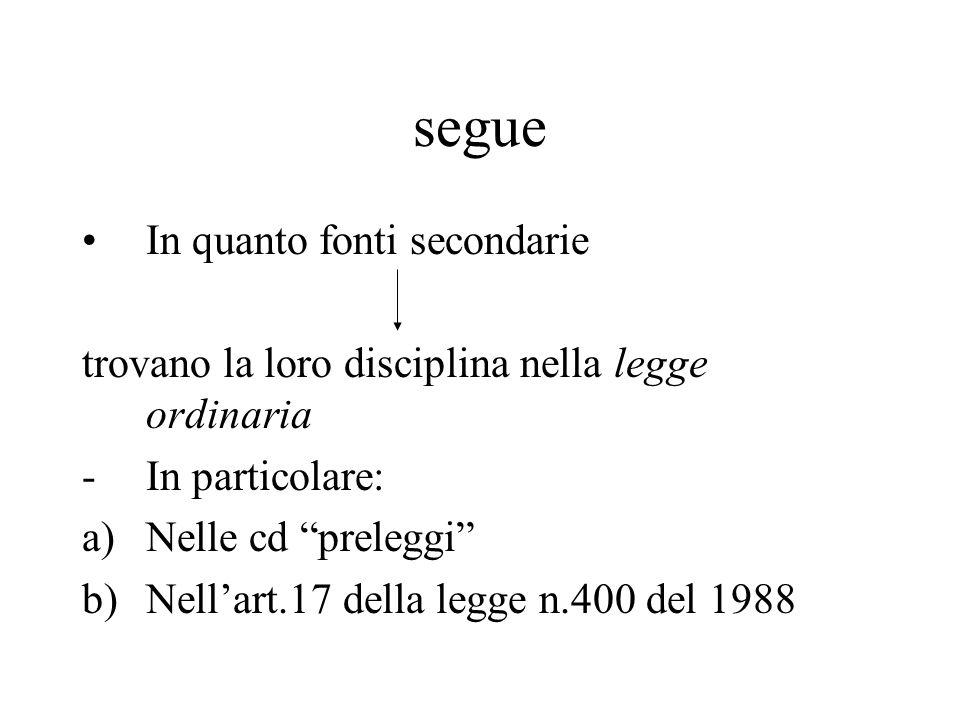 """segue In quanto fonti secondarie trovano la loro disciplina nella legge ordinaria -In particolare: a)Nelle cd """"preleggi"""" b)Nell'art.17 della legge n.4"""