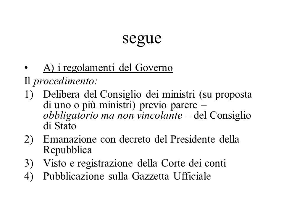 segue A) i regolamenti del Governo Il procedimento: 1)Delibera del Consiglio dei ministri (su proposta di uno o più ministri) previo parere – obbligat