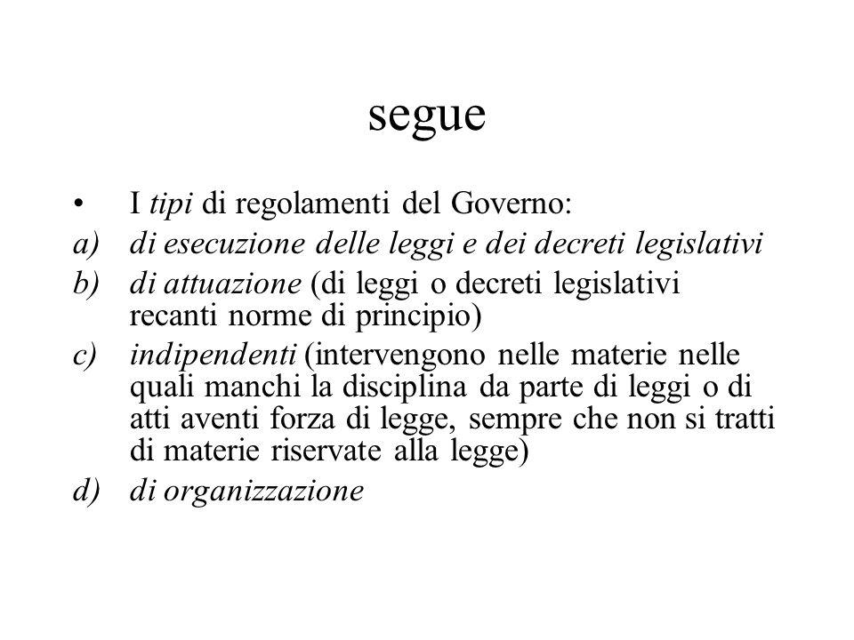 segue I tipi di regolamenti del Governo: a)di esecuzione delle leggi e dei decreti legislativi b)di attuazione (di leggi o decreti legislativi recanti
